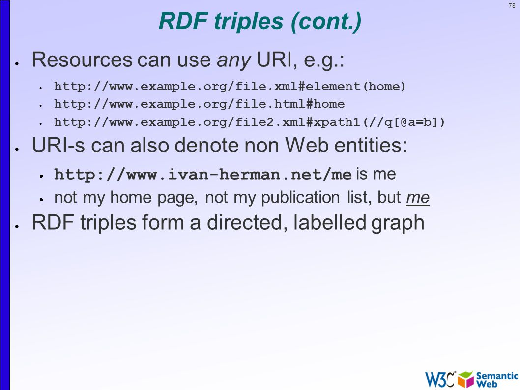 78 RDF triples (cont.)  Resources can use any URI, e.g.:         URI-s can also denote non Web entities:    is me  not my home page, not my publication list, but me  RDF triples form a directed, labelled graph