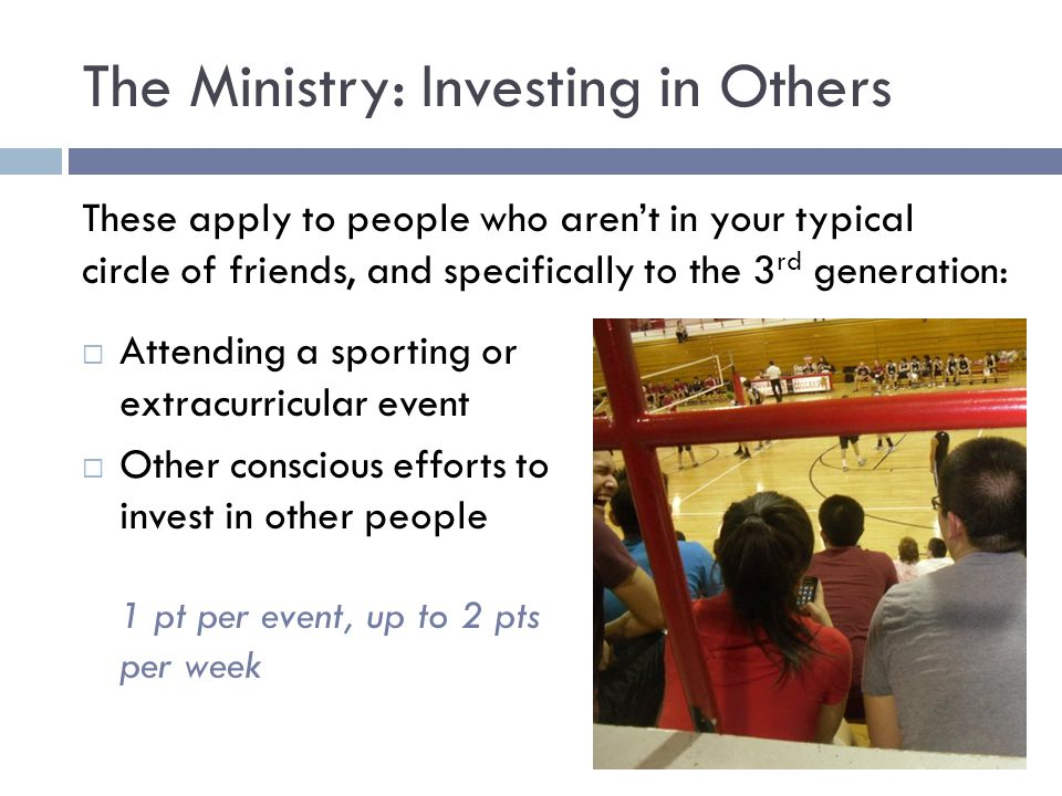 The Ministry: Investing in Others These apply to people who aren't in your typical circle of friends, and specifically to the 3 rd generation:  Attending a sporting or extracurricular event  Other conscious efforts to invest in other people 1 pt per event, up to 2 pts per week