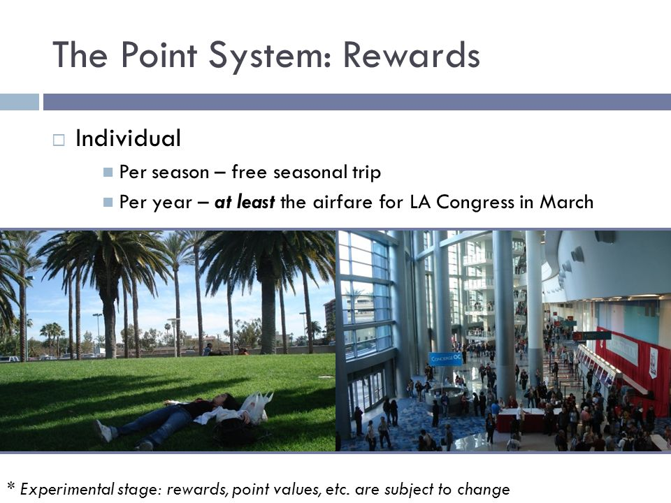 The Point System: Rewards  Individual Per season – free seasonal trip Per year – at least the airfare for LA Congress in March * Experimental stage: rewards, point values, etc.