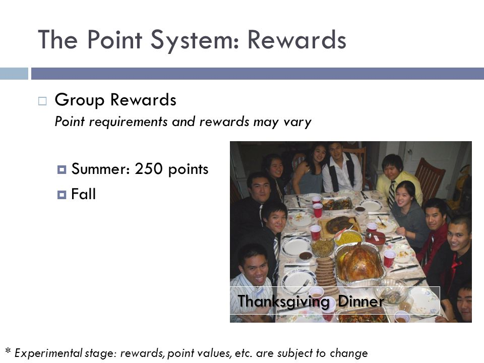 The Point System: Rewards  Group Rewards Point requirements and rewards may vary  Summer: 250 points  Fall Thanksgiving Dinner * Experimental stage: rewards, point values, etc.
