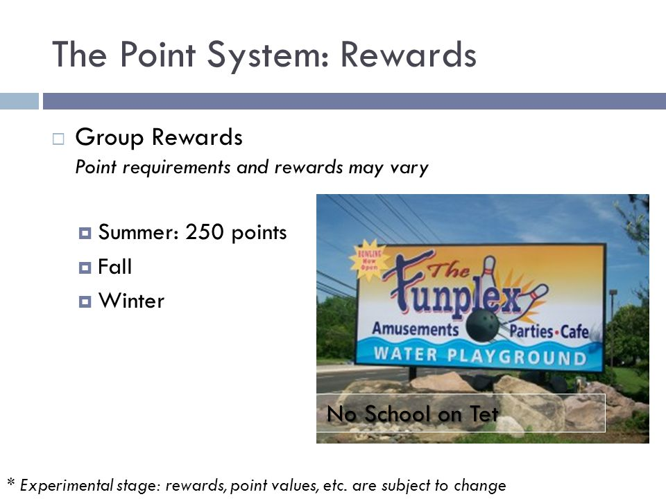 The Point System: Rewards  Group Rewards Point requirements and rewards may vary  Summer: 250 points  Fall  Winter No School on Tet * Experimental stage: rewards, point values, etc.