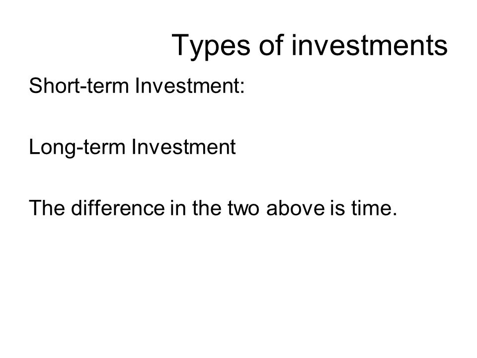 Types of investments Short-term Investment: Long-term Investment The difference in the two above is time.