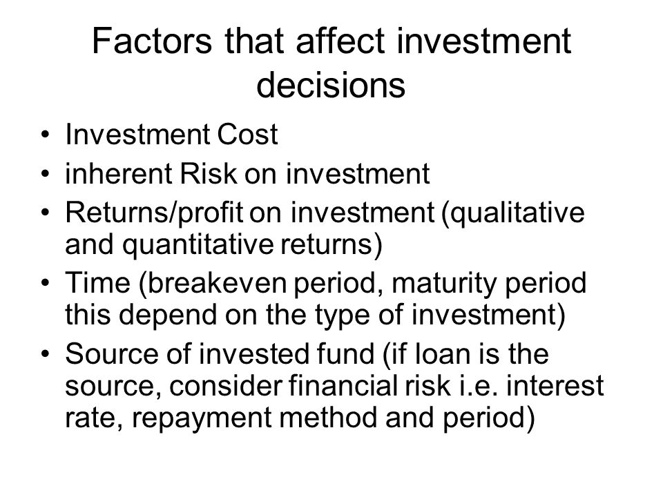 Factors that affect investment decisions Investment Cost inherent Risk on investment Returns/profit on investment (qualitative and quantitative returns) Time (breakeven period, maturity period this depend on the type of investment) Source of invested fund (if loan is the source, consider financial risk i.e.