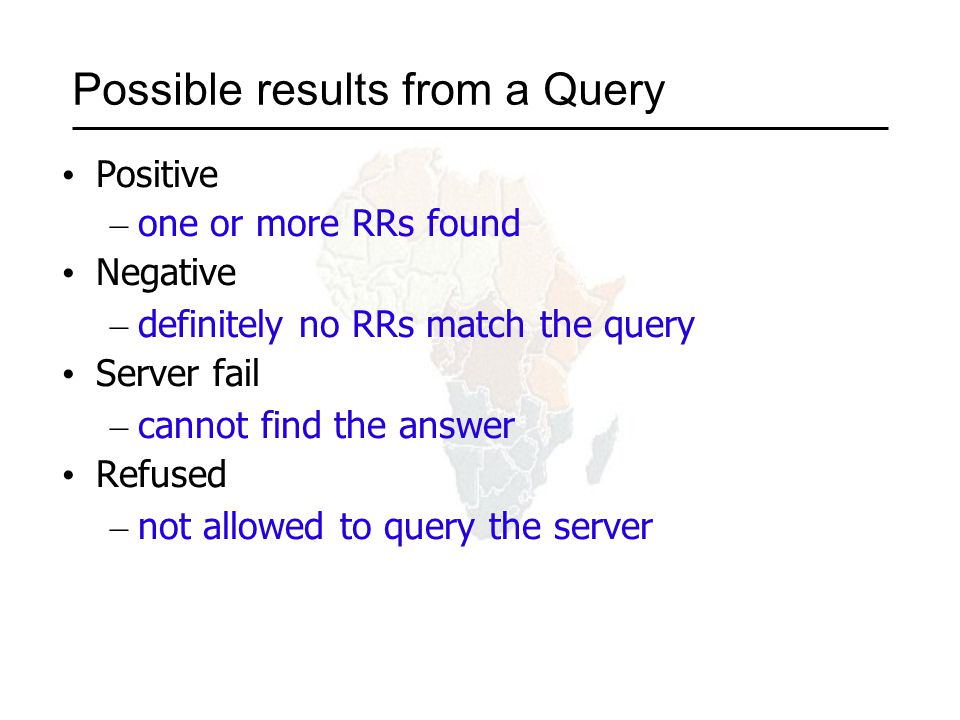 Possible results from a Query Positive – one or more RRs found Negative – definitely no RRs match the query Server fail – cannot find the answer Refused – not allowed to query the server