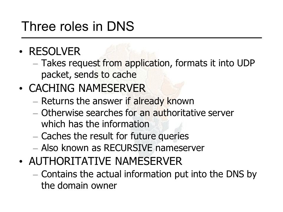Three roles in DNS RESOLVER – Takes request from application, formats it into UDP packet, sends to cache CACHING NAMESERVER – Returns the answer if already known – Otherwise searches for an authoritative server which has the information – Caches the result for future queries – Also known as RECURSIVE nameserver AUTHORITATIVE NAMESERVER – Contains the actual information put into the DNS by the domain owner