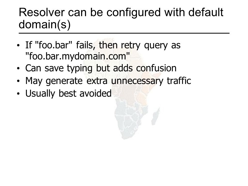 Resolver can be configured with default domain(s) If foo.bar fails, then retry query as foo.bar.mydomain.com Can save typing but adds confusion May generate extra unnecessary traffic Usually best avoided