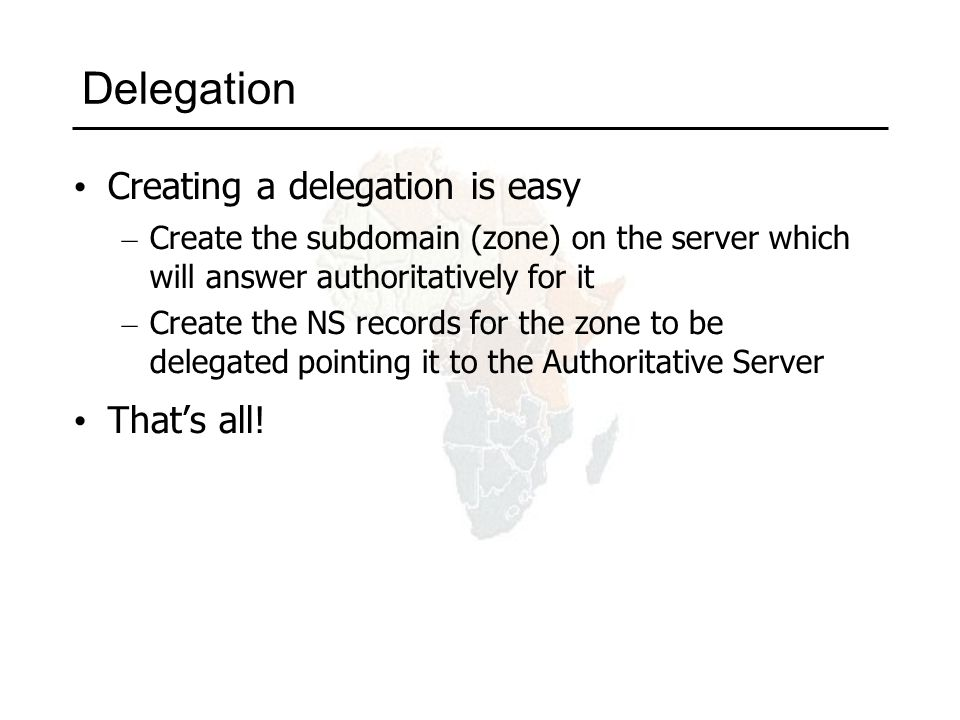 Creating a delegation is easy – Create the subdomain (zone) on the server which will answer authoritatively for it – Create the NS records for the zone to be delegated pointing it to the Authoritative Server That's all!