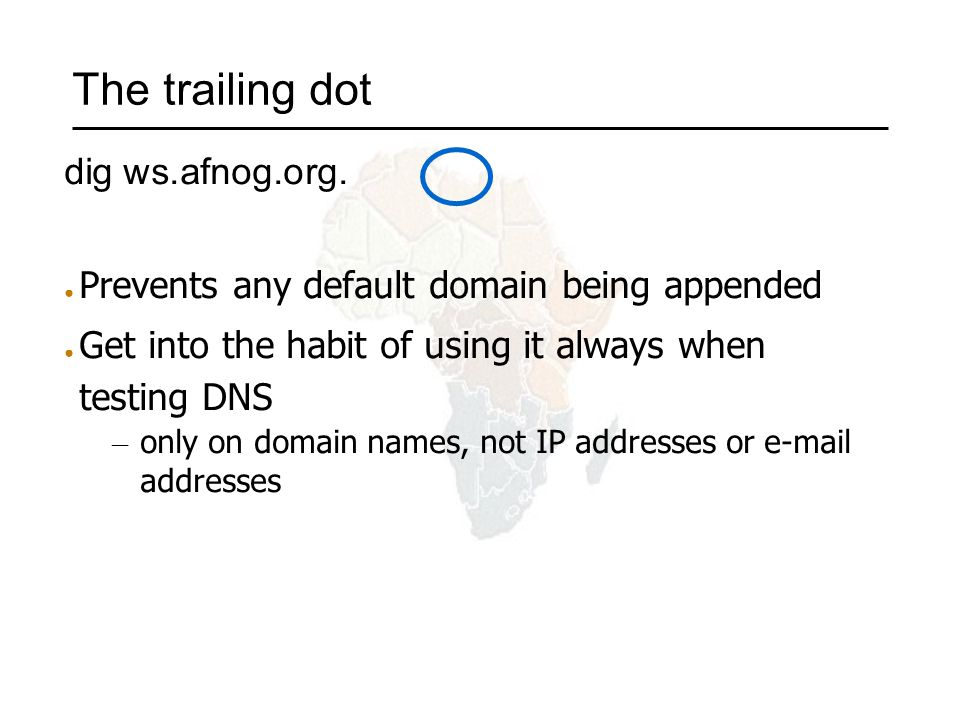 The trailing dot dig ws.afnog.org. ● Prevents any default domain being appended ● Get into the habit of using it always when testing DNS – only on dom