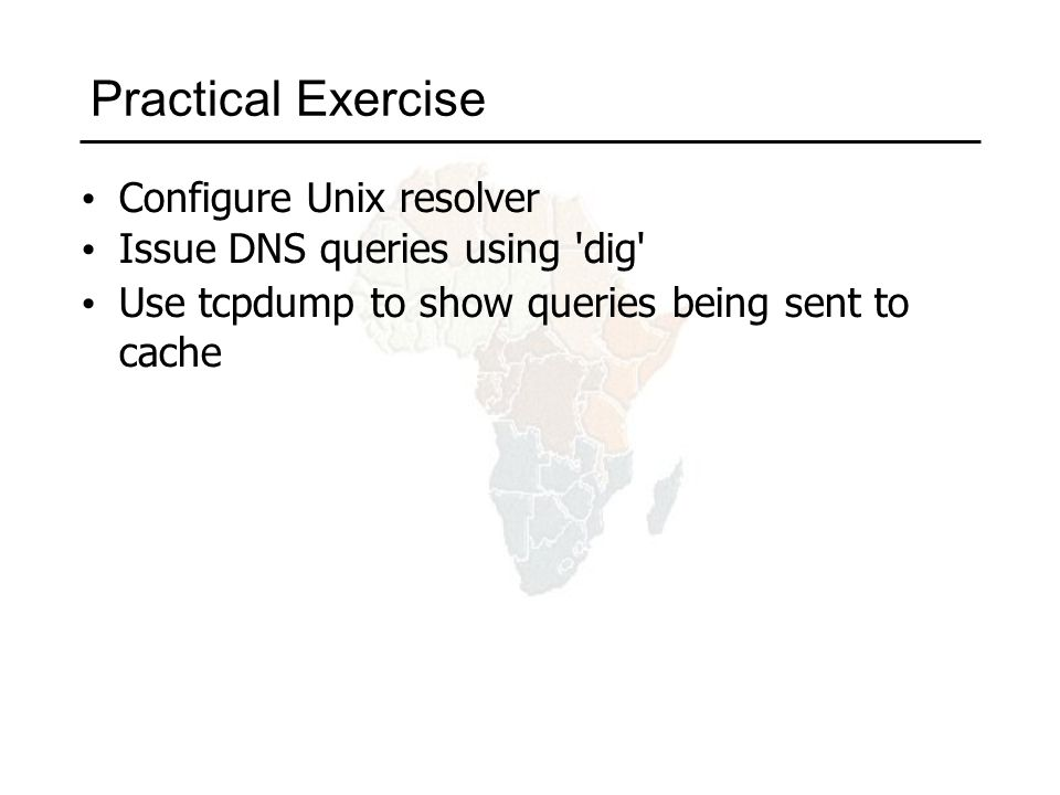 Practical Exercise Configure Unix resolver Issue DNS queries using dig Use tcpdump to show queries being sent to cache