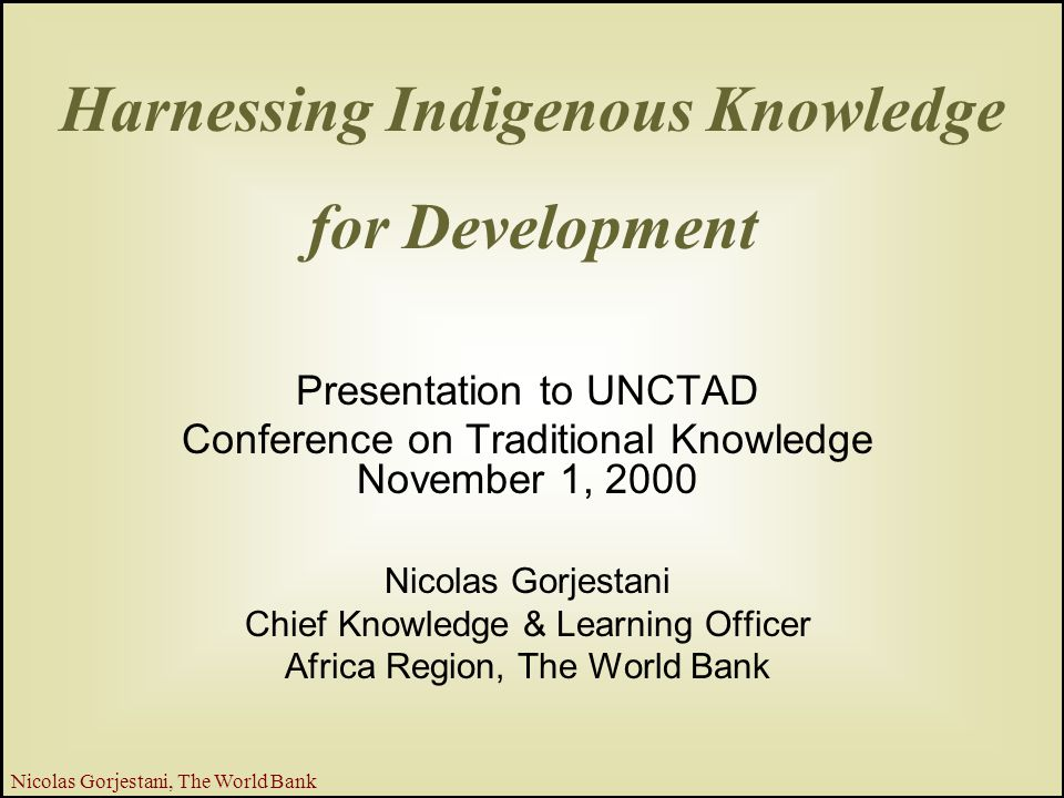 1 Nicolas Gorjestani, The World Bank Harnessing Indigenous Knowledge for Development Presentation to UNCTAD Conference on Traditional Knowledge November 1, 2000 Nicolas Gorjestani Chief Knowledge & Learning Officer Africa Region, The World Bank