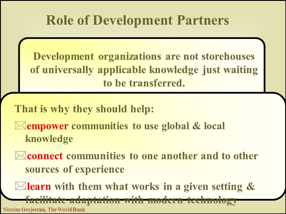 11 Nicolas Gorjestani, The World Bank Development organizations are not storehouses of universally applicable knowledge just waiting to be transferred.