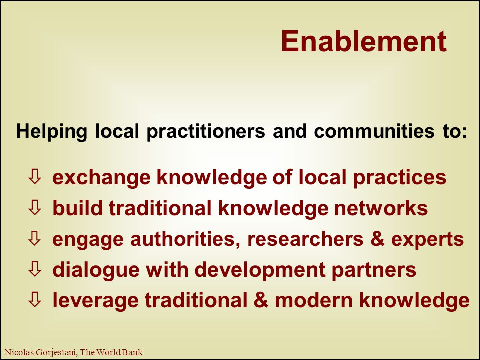 13 Nicolas Gorjestani, The World Bank Helping local practitioners and communities to: òexchange knowledge of local practices òbuild traditional knowledge networks òengage authorities, researchers & experts òdialogue with development partners òleverage traditional & modern knowledge Enablement