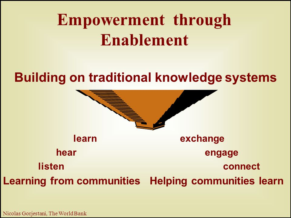 14 Nicolas Gorjestani, The World Bank Empowerment through Enablement Building on traditional knowledge systems exchange engage connect Helping communities learn learn hear listen Learning from communities