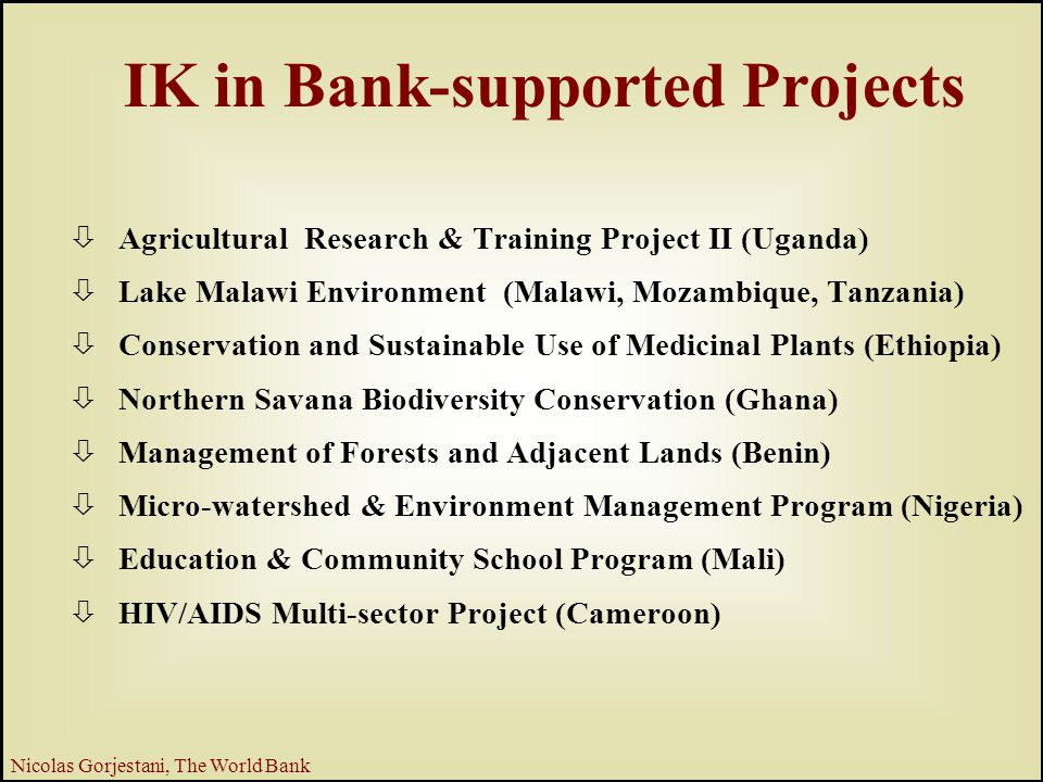 17 Nicolas Gorjestani, The World Bank IK in Bank-supported Projects ò Agricultural Research & Training Project II (Uganda) ò Lake Malawi Environment (Malawi, Mozambique, Tanzania) ò Conservation and Sustainable Use of Medicinal Plants (Ethiopia) ò Northern Savana Biodiversity Conservation (Ghana) ò Management of Forests and Adjacent Lands (Benin) ò Micro-watershed & Environment Management Program (Nigeria) ò Education & Community School Program (Mali) ò HIV/AIDS Multi-sector Project (Cameroon)