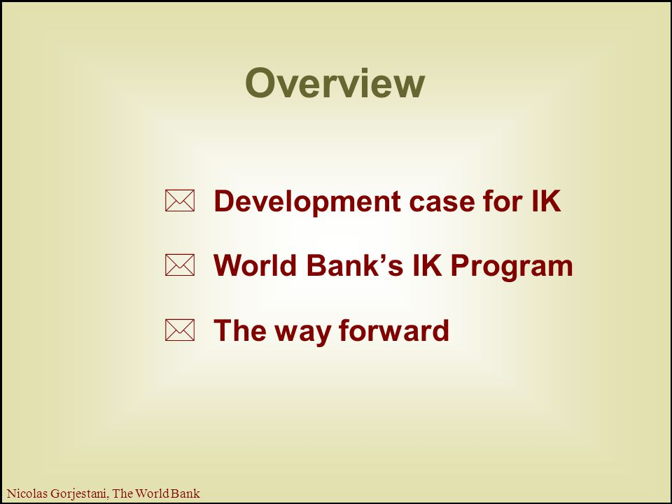 2 Nicolas Gorjestani, The World Bank Overview * Development case for IK * World Bank's IK Program * The way forward