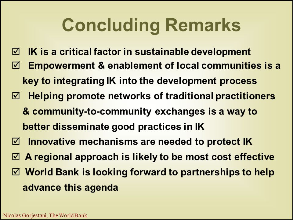 27 Nicolas Gorjestani, The World Bank Concluding Remarks þ IK is a critical factor in sustainable development þ Empowerment & enablement of local communities is a key to integrating IK into the development process þ Helping promote networks of traditional practitioners & community-to-community exchanges is a way to better disseminate good practices in IK þ Innovative mechanisms are needed to protect IK þ A regional approach is likely to be most cost effective þ World Bank is looking forward to partnerships to help advance this agenda