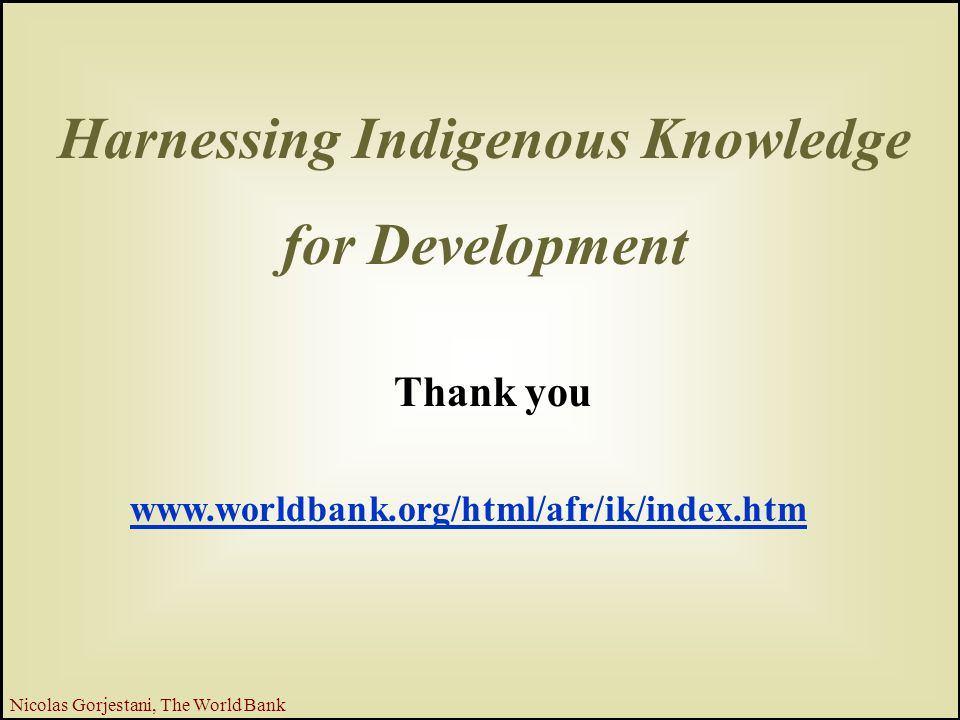 28 Nicolas Gorjestani, The World Bank Harnessing Indigenous Knowledge for Development Thank you www.worldbank.org/html/afr/ik/index.htm