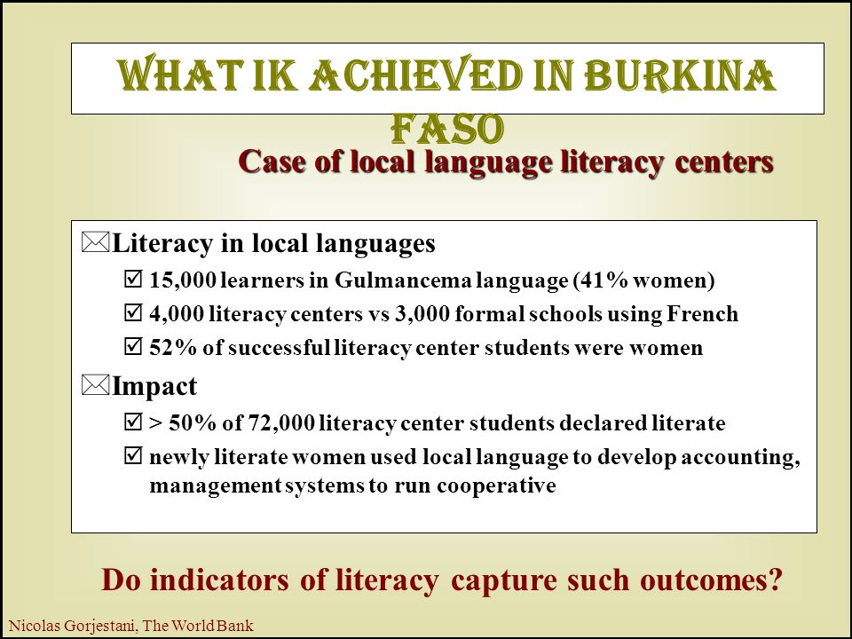 7 Nicolas Gorjestani, The World Bank What IK Achieved in Burkina Faso *Literacy in local languages þ15,000 learners in Gulmancema language (41% women) þ4,000 literacy centers vs 3,000 formal schools using French þ52% of successful literacy center students were women *Impact þ> 50% of 72,000 literacy center students declared literate þnewly literate women used local language to develop accounting, management systems to run cooperative Case of local language literacy centers Do indicators of literacy capture such outcomes