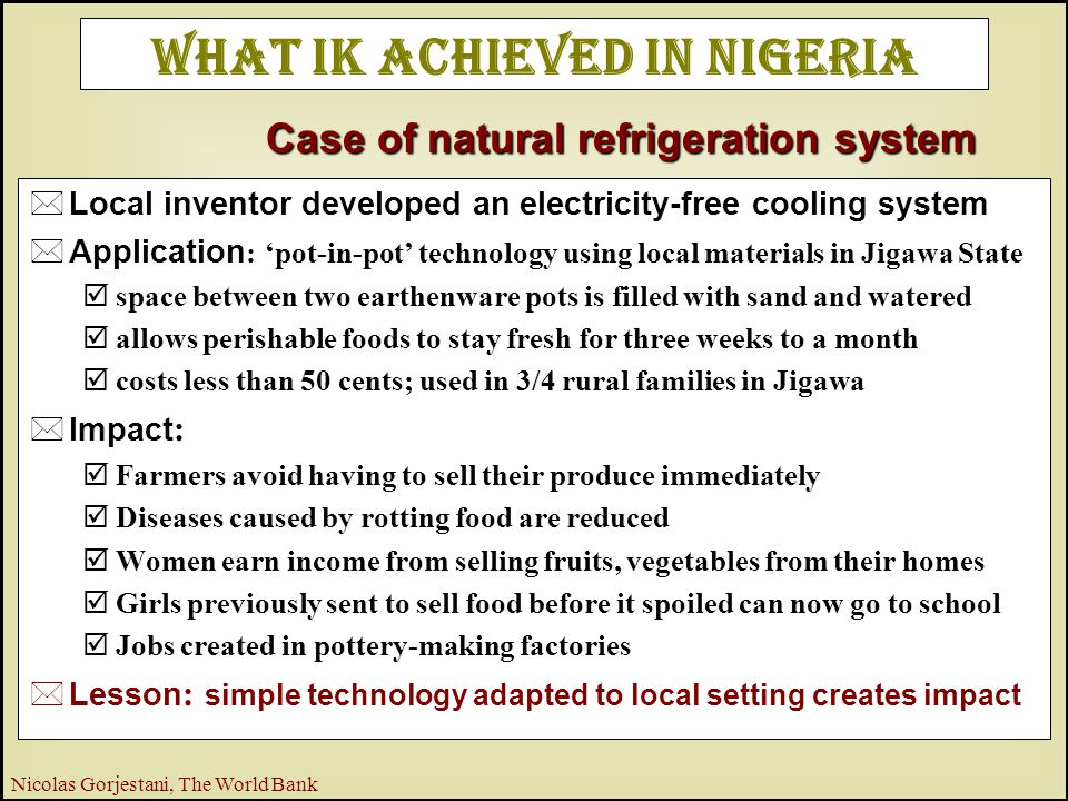 8 Nicolas Gorjestani, The World Bank What IK Achieved in Nigeria  Local inventor developed an electricity-free cooling system  Application : 'pot-in-pot' technology using local materials in Jigawa State þspace between two earthenware pots is filled with sand and watered þallows perishable foods to stay fresh for three weeks to a month þcosts less than 50 cents; used in 3/4 rural families in Jigawa  Impact : þFarmers avoid having to sell their produce immediately þDiseases caused by rotting food are reduced þWomen earn income from selling fruits, vegetables from their homes þGirls previously sent to sell food before it spoiled can now go to school þJobs created in pottery-making factories  Lesson : simple technology adapted to local setting creates impact Case of natural refrigeration system
