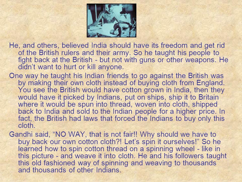 He, and others, believed India should have its freedom and get rid of the British rulers and their army. So he taught his people to fight back at the