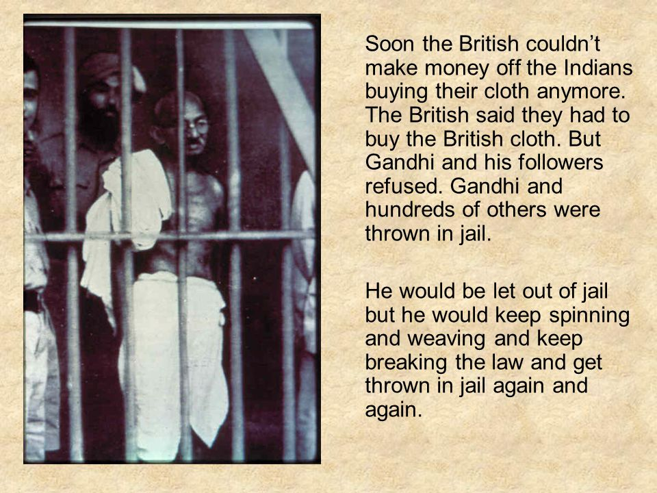 Soon the British couldn't make money off the Indians buying their cloth anymore. The British said they had to buy the British cloth. But Gandhi and hi