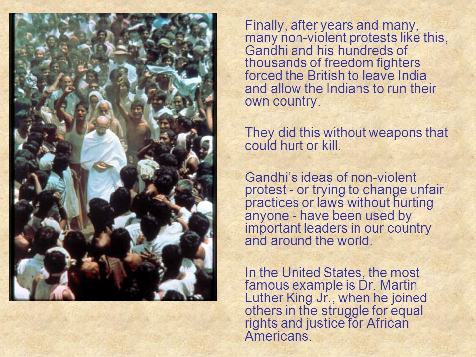 Finally, after years and many, many non-violent protests like this, Gandhi and his hundreds of thousands of freedom fighters forced the British to lea