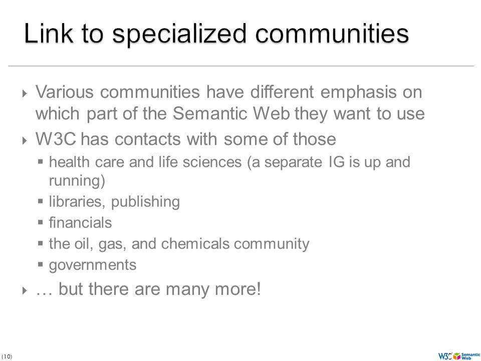 (10)  Various communities have different emphasis on which part of the Semantic Web they want to use  W3C has contacts with some of those  health care and life sciences (a separate IG is up and running)  libraries, publishing  financials  the oil, gas, and chemicals community  governments  … but there are many more!