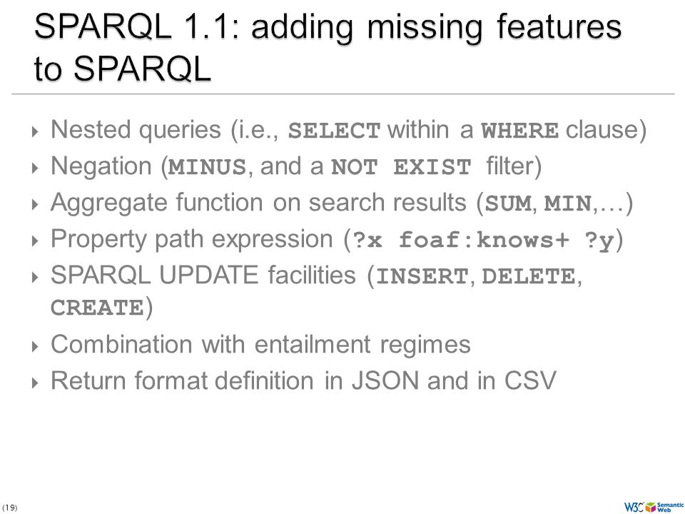 (19)  Nested queries (i.e., SELECT within a WHERE clause)  Negation ( MINUS, and a NOT EXIST filter)  Aggregate function on search results ( SUM, MIN,…)  Property path expression ( ?x foaf:knows+ ?y )  SPARQL UPDATE facilities ( INSERT, DELETE, CREATE )  Combination with entailment regimes  Return format definition in JSON and in CSV