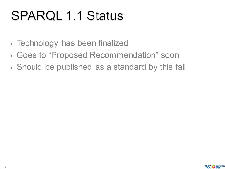 (21)  Technology has been finalized  Goes to Proposed Recommendation soon  Should be published as a standard by this fall
