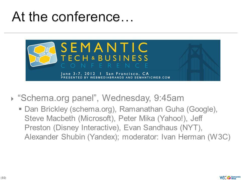 (50)  Schema.org panel , Wednesday, 9:45am  Dan Brickley (schema.org), Ramanathan Guha (Google), Steve Macbeth (Microsoft), Peter Mika (Yahoo!), Jeff Preston (Disney Interactive), Evan Sandhaus (NYT), Alexander Shubin (Yandex); moderator: Ivan Herman (W3C)