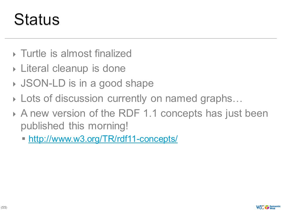(55)  Turtle is almost finalized  Literal cleanup is done  JSON-LD is in a good shape  Lots of discussion currently on named graphs…  A new version of the RDF 1.1 concepts has just been published this morning.