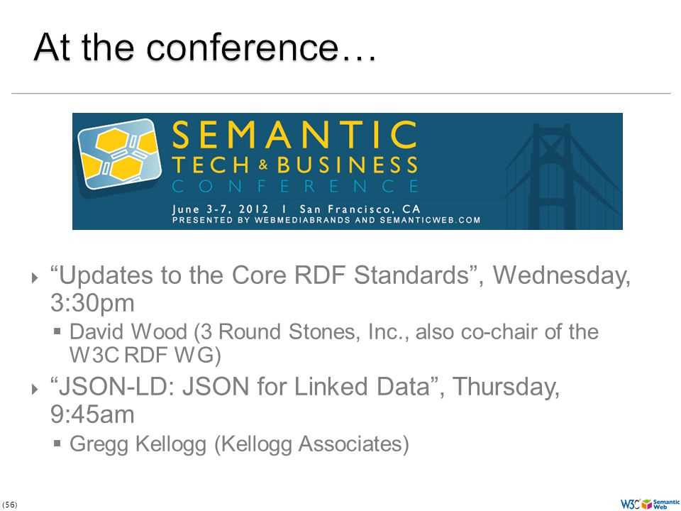 (56)  Updates to the Core RDF Standards , Wednesday, 3:30pm  David Wood (3 Round Stones, Inc., also co-chair of the W3C RDF WG)  JSON-LD: JSON for Linked Data , Thursday, 9:45am  Gregg Kellogg (Kellogg Associates)