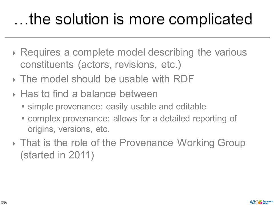 (59)  Requires a complete model describing the various constituents (actors, revisions, etc.)  The model should be usable with RDF  Has to find a balance between  simple provenance: easily usable and editable  complex provenance: allows for a detailed reporting of origins, versions, etc.