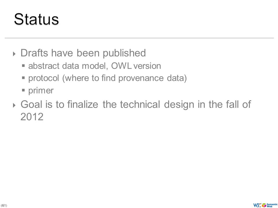 (61)  Drafts have been published  abstract data model, OWL version  protocol (where to find provenance data)  primer  Goal is to finalize the technical design in the fall of 2012