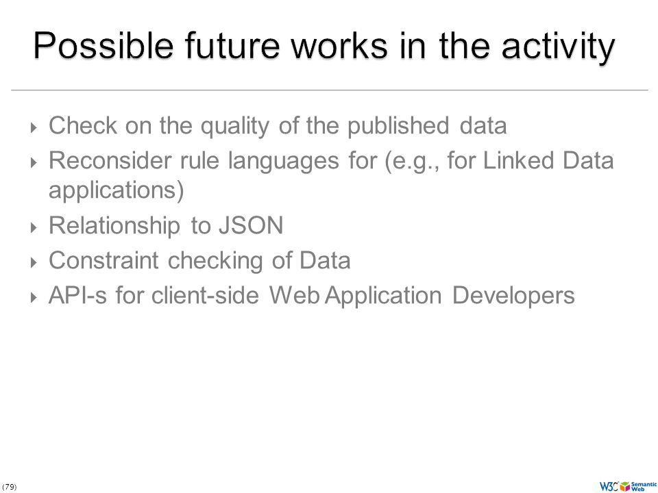(79)  Check on the quality of the published data  Reconsider rule languages for (e.g., for Linked Data applications)  Relationship to JSON  Constraint checking of Data  API-s for client-side Web Application Developers