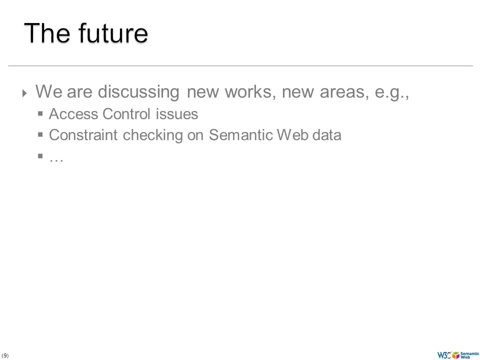 (9)  We are discussing new works, new areas, e.g.,  Access Control issues  Constraint checking on Semantic Web data  …