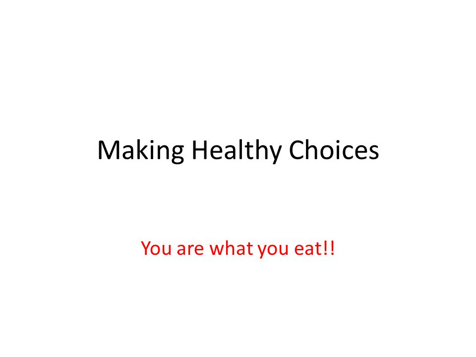 Making Healthy Choices You are what you eat!!