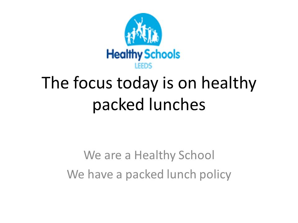 The focus today is on healthy packed lunches We are a Healthy School We have a packed lunch policy