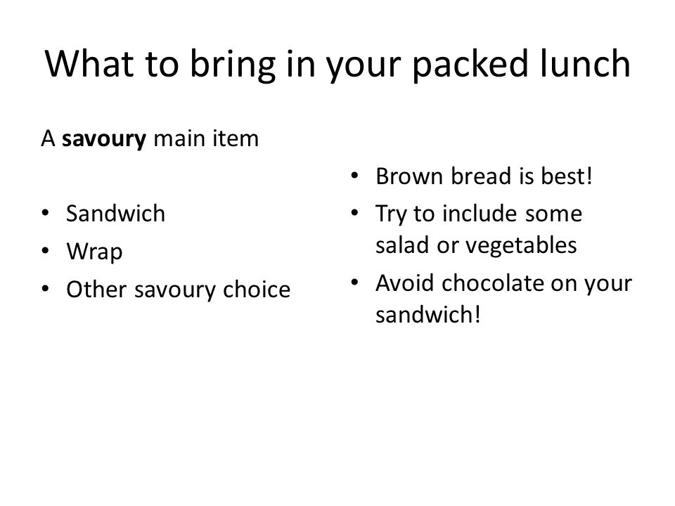 What to bring in your packed lunch A savoury main item Sandwich Wrap Other savoury choice Brown bread is best.