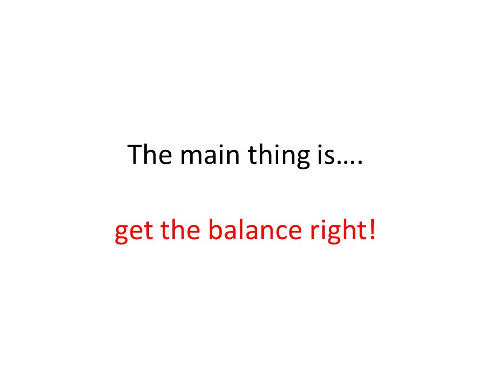 The main thing is…. get the balance right!
