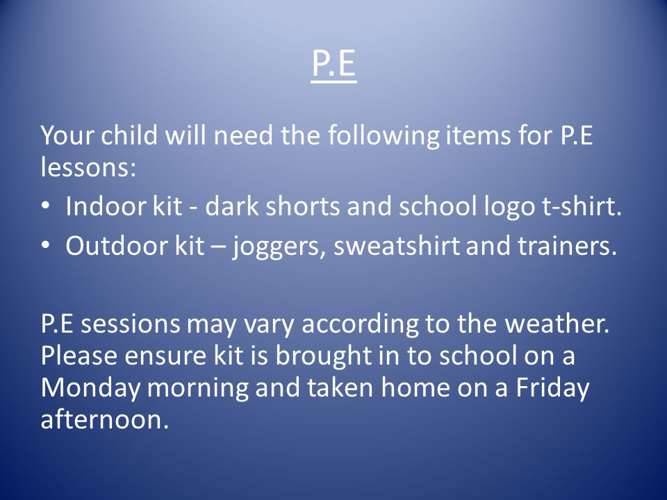 P.E Your child will need the following items for P.E lessons: Indoor kit - dark shorts and school logo t-shirt.
