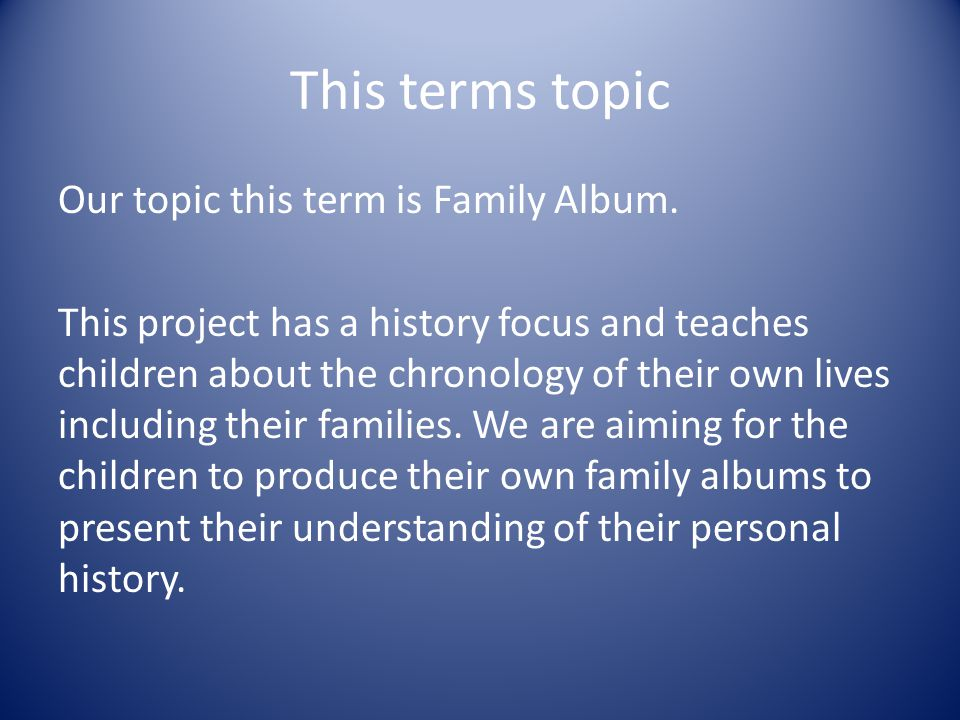 This terms topic Our topic this term is Family Album.
