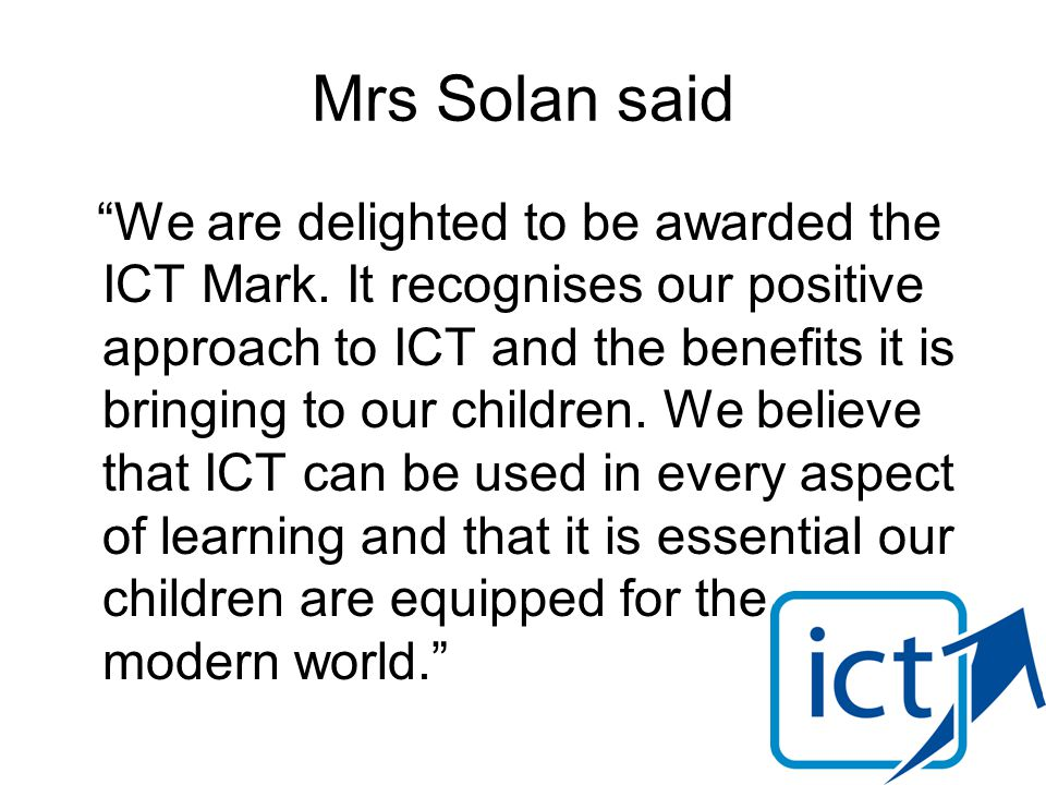 Mrs Solan said We are delighted to be awarded the ICT Mark.
