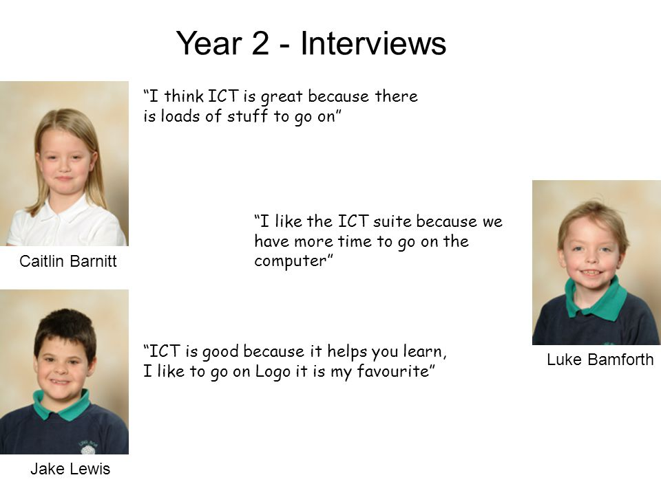 Caitlin Barnitt Jake Lewis Luke Bamforth Year 2 - Interviews I think ICT is great because there is loads of stuff to go on I like the ICT suite because we have more time to go on the computer ICT is good because it helps you learn, I like to go on Logo it is my favourite