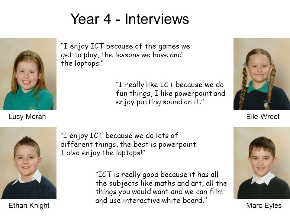 Lucy Moran Ethan KnightMarc Eyles Year 4 - Interviews Elle Wroot I enjoy ICT because of the games we get to play, the lessons we have and the laptops. I really like ICT because we do fun things, I like powerpoint and enjoy putting sound on it. I enjoy ICT because we do lots of different things, the best is powerpoint.