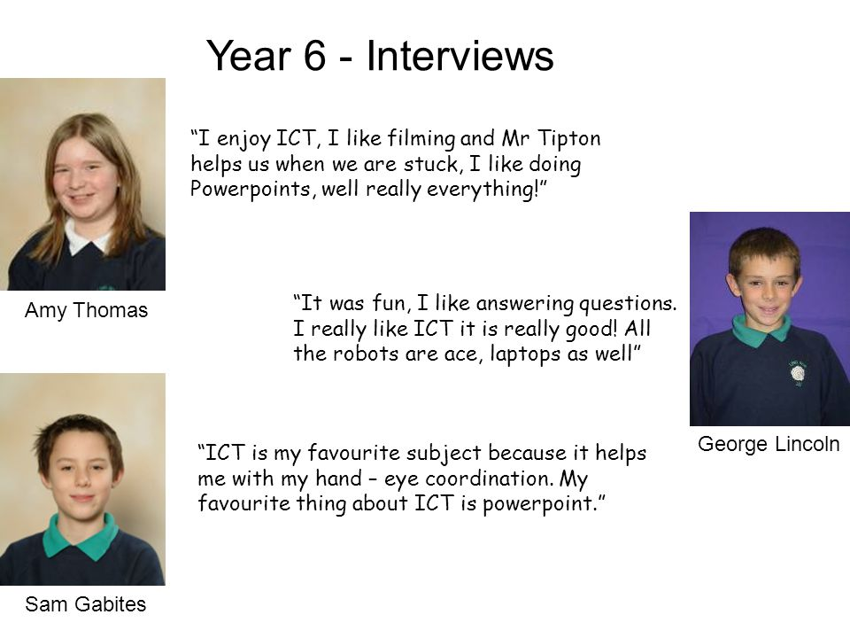 Amy Thomas George Lincoln Sam Gabites Year 6 - Interviews I enjoy ICT, I like filming and Mr Tipton helps us when we are stuck, I like doing Powerpoints, well really everything! It was fun, I like answering questions.