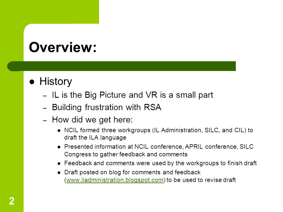 2 Overview: History – IL is the Big Picture and VR is a small part – Building frustration with RSA – How did we get here: NCIL formed three workgroups (IL Administration, SILC, and CIL) to draft the ILA language Presented information at NCIL conference, APRIL conference, SILC Congress to gather feedback and comments Feedback and comments were used by the workgroups to finish draft Draft posted on blog for comments and feedback (www.iladministration.blogspot.com) to be used to revise draftwww.iladministration.blogspot.com