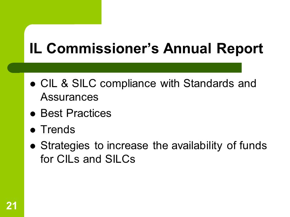 21 IL Commissioner's Annual Report CIL & SILC compliance with Standards and Assurances Best Practices Trends Strategies to increase the availability of funds for CILs and SILCs