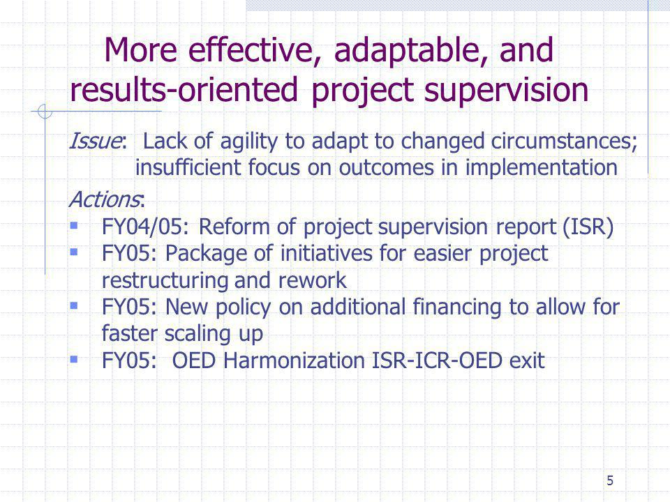 5 More effective, adaptable, and results-oriented project supervision Issue: Lack of agility to adapt to changed circumstances; insufficient focus on outcomes in implementation Actions:  FY04/05: Reform of project supervision report (ISR)  FY05: Package of initiatives for easier project restructuring and rework  FY05: New policy on additional financing to allow for faster scaling up  FY05: OED Harmonization ISR-ICR-OED exit