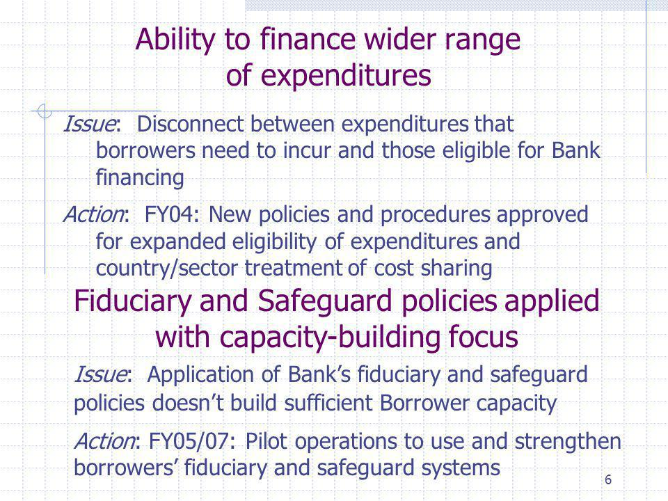 6 Ability to finance wider range of expenditures Issue: Disconnect between expenditures that borrowers need to incur and those eligible for Bank financing Action: FY04: New policies and procedures approved for expanded eligibility of expenditures and country/sector treatment of cost sharing Fiduciary and Safeguard policies applied with capacity-building focus Issue: Application of Bank's fiduciary and safeguard policies doesn't build sufficient Borrower capacity Action: FY05/07: Pilot operations to use and strengthen borrowers' fiduciary and safeguard systems